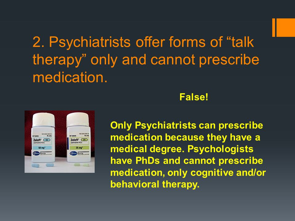 2. Psychiatrists offer forms of talk therapy only and cannot prescribe medication.