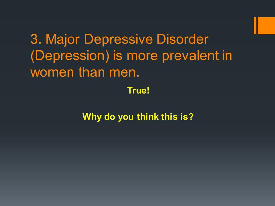 3. Major Depressive Disorder (Depression) is more prevalent in women than men.