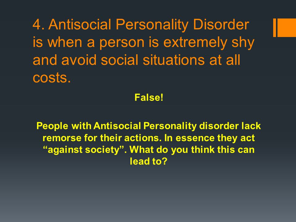 4. Antisocial Personality Disorder is when a person is extremely shy and avoid social situations at all costs. False! People with Antisocial Personali