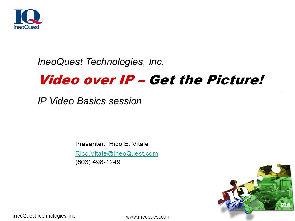 www.ineoquest.com IneoQuest Technologies, Inc. IP Video Basics session Video over IP – Get the Picture! IneoQuest Technologies, Inc. Presenter: Rico E