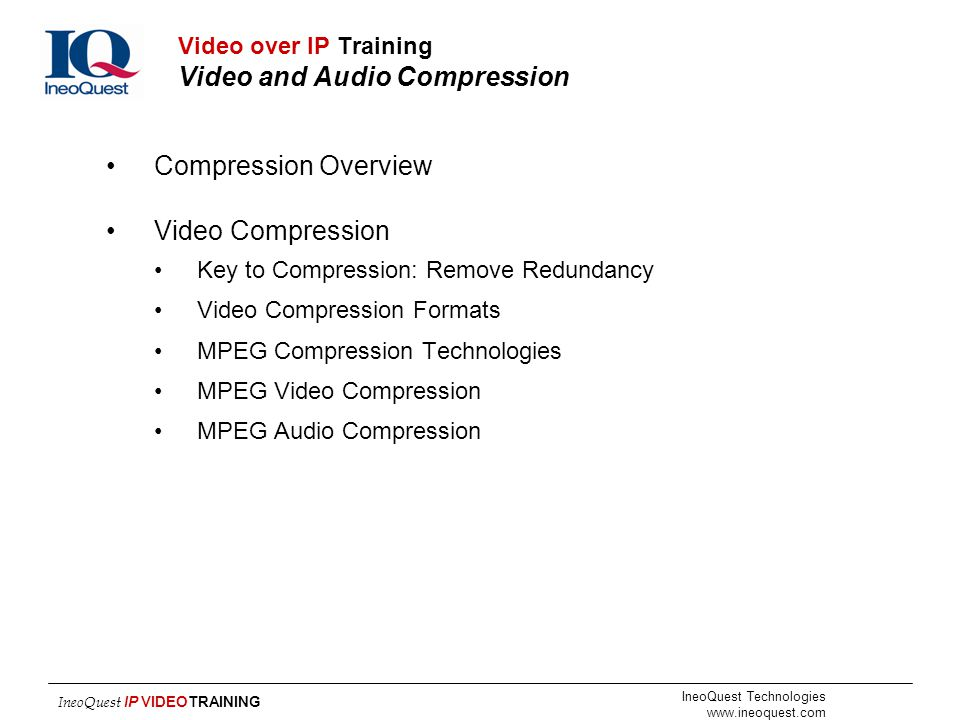 IneoQuest Technologies www.ineoquest.com IneoQuest IP VIDEOTRAINING Video over IP Training Video and Audio Compression Compression Overview Video Comp