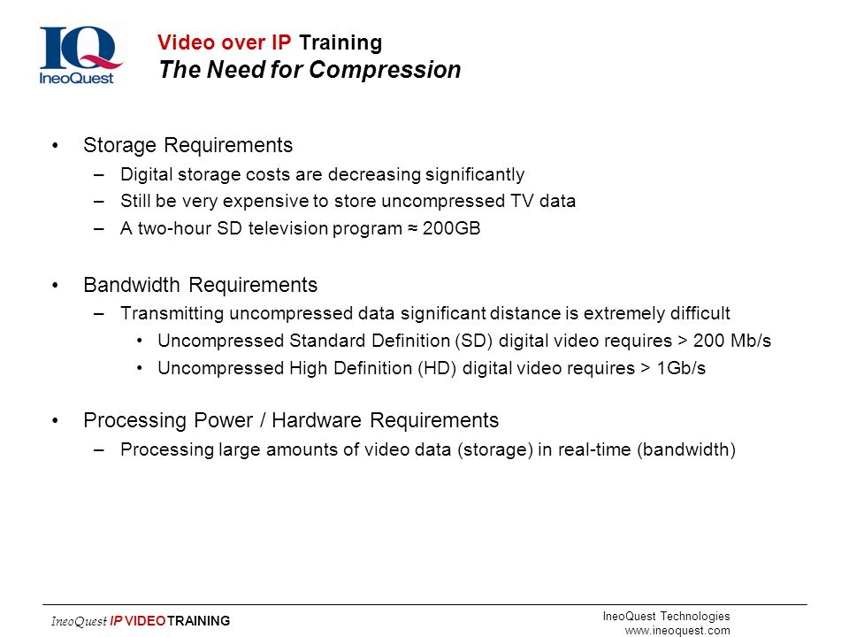 IneoQuest Technologies www.ineoquest.com IneoQuest IP VIDEOTRAINING Video over IP Training The Need for Compression Storage Requirements –Digital stor