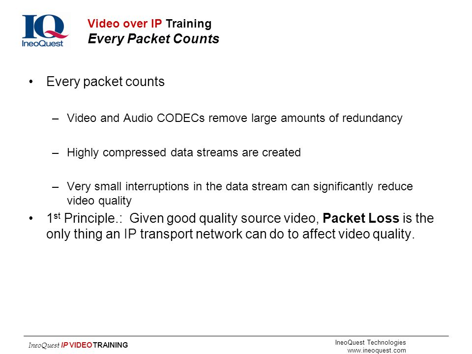 IneoQuest Technologies www.ineoquest.com IneoQuest IP VIDEOTRAINING Every packet counts –Video and Audio CODECs remove large amounts of redundancy –Hi