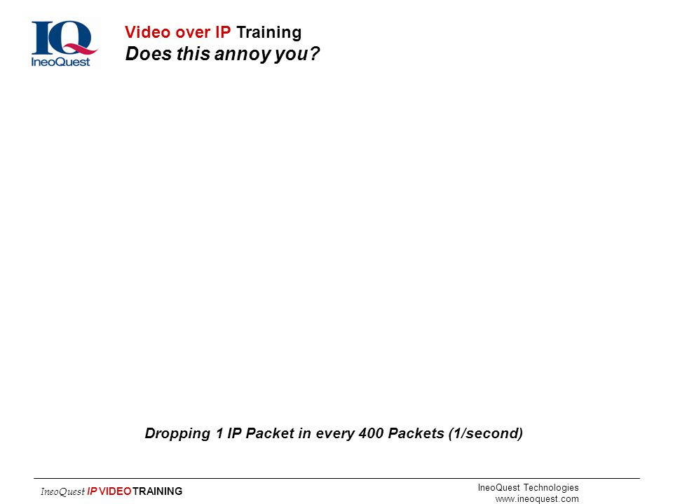 IneoQuest Technologies www.ineoquest.com IneoQuest IP VIDEOTRAINING Dropping 1 IP Packet in every 400 Packets (1/second) Video over IP Training Does t