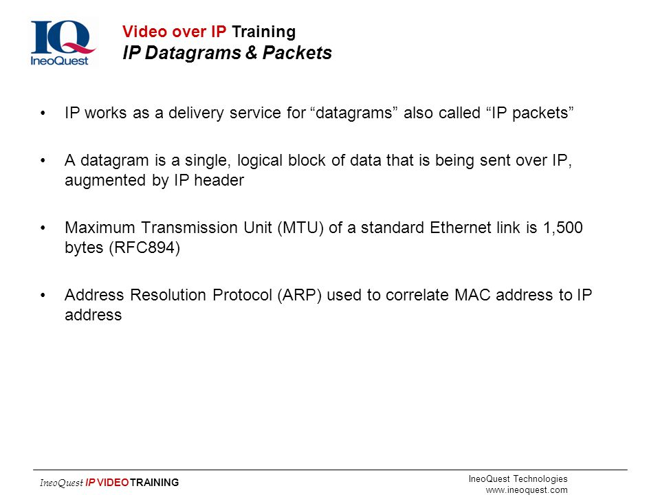"IneoQuest Technologies www.ineoquest.com IneoQuest IP VIDEOTRAINING IP works as a delivery service for ""datagrams"" also called ""IP packets"" A datagram"