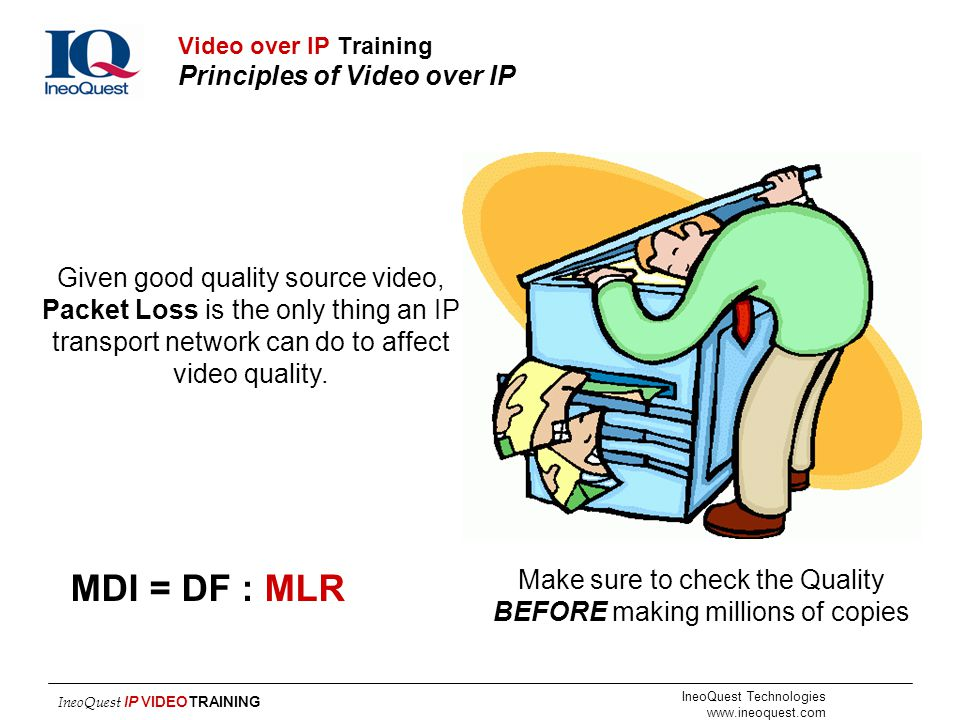 IneoQuest Technologies www.ineoquest.com IneoQuest IP VIDEOTRAINING Given good quality source video, Packet Loss is the only thing an IP transport net