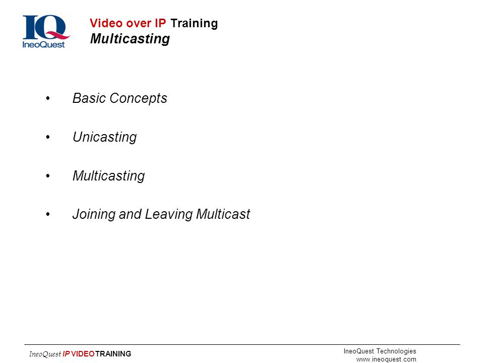 IneoQuest Technologies www.ineoquest.com IneoQuest IP VIDEOTRAINING Video over IP Training Multicasting Basic Concepts Unicasting Multicasting Joining
