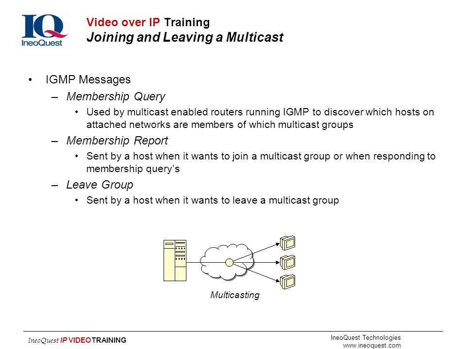 IneoQuest Technologies www.ineoquest.com IneoQuest IP VIDEOTRAINING Video over IP Training Joining and Leaving a Multicast IGMP Messages –Membership Q