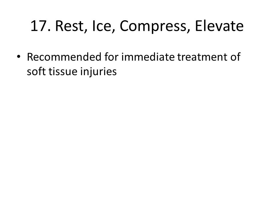 17. Rest, Ice, Compress, Elevate Recommended for immediate treatment of soft tissue injuries