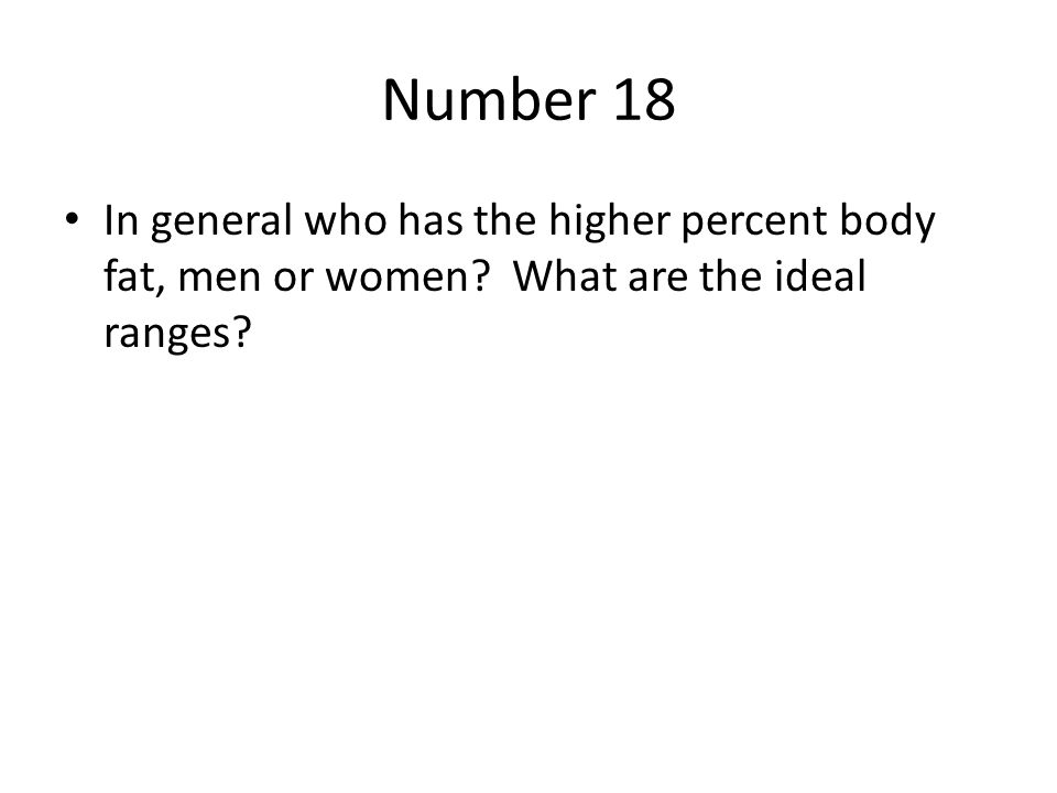 Number 18 In general who has the higher percent body fat, men or women What are the ideal ranges