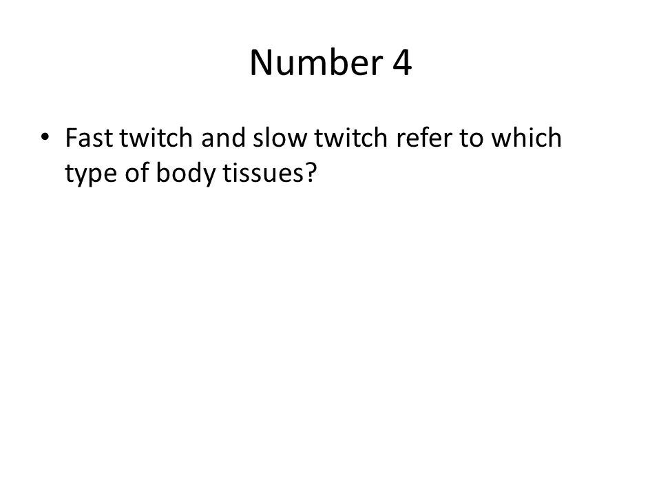 Number 4 Fast twitch and slow twitch refer to which type of body tissues