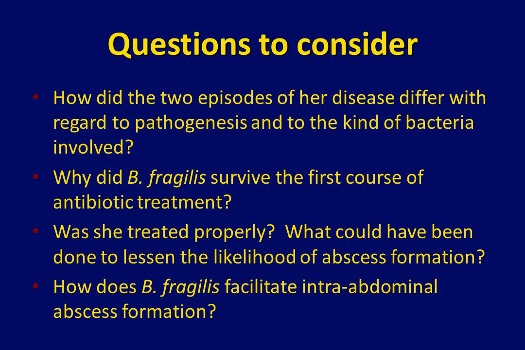 Questions to consider How did the two episodes of her disease differ with regard to pathogenesis and to the kind of bacteria involved? Why did B. frag