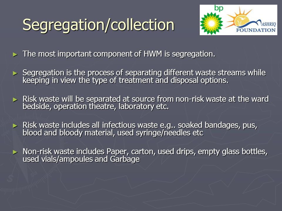 Segregation/collection ► The most important component of HWM is segregation. ► Segregation is the process of separating different waste streams while