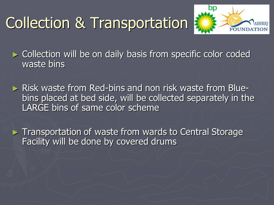 Collection & Transportation ► Collection will be on daily basis from specific color coded waste bins ► Risk waste from Red-bins and non risk waste from Blue- bins placed at bed side, will be collected separately in the LARGE bins of same color scheme ► Transportation of waste from wards to Central Storage Facility will be done by covered drums
