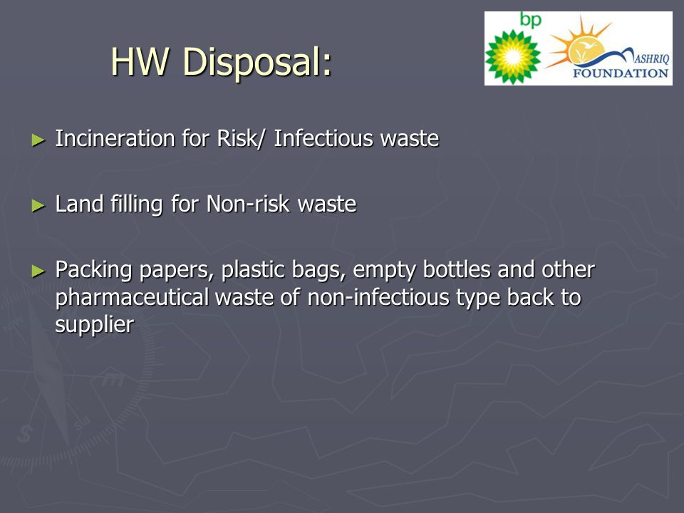 HW Disposal: ► Incineration for Risk/ Infectious waste ► Land filling for Non-risk waste ► Packing papers, plastic bags, empty bottles and other pharmaceutical waste of non-infectious type back to supplier