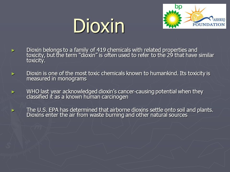 "Dioxin ► Dioxin belongs to a family of 419 chemicals with related properties and toxicity, but the term ""dioxin"" is often used to refer to the 29 that"