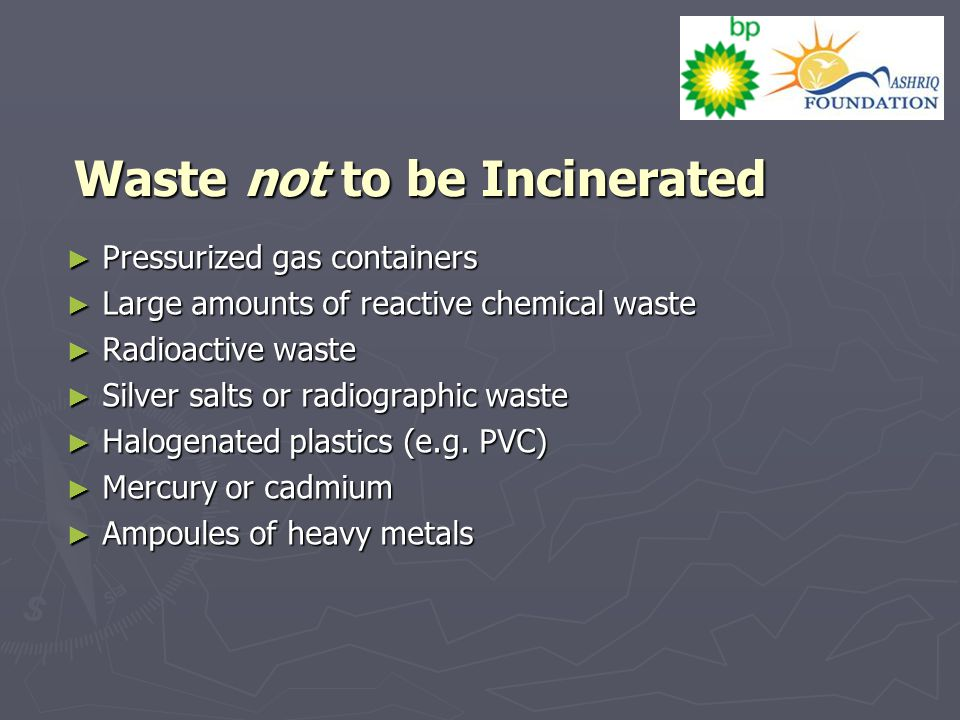 Waste not to be Incinerated ► Pressurized gas containers ► Large amounts of reactive chemical waste ► Radioactive waste ► Silver salts or radiographic waste ► Halogenated plastics (e.g.