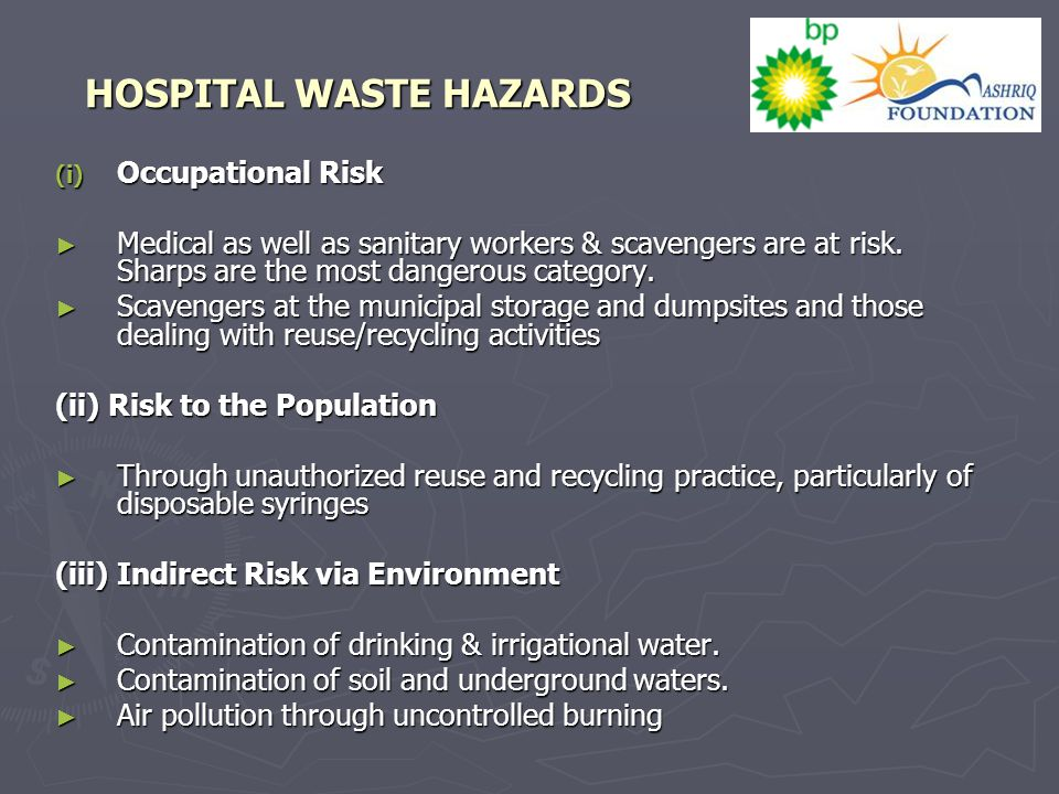 HOSPITAL WASTE HAZARDS (i) Occupational Risk ► Medical as well as sanitary workers & scavengers are at risk. Sharps are the most dangerous category. ►