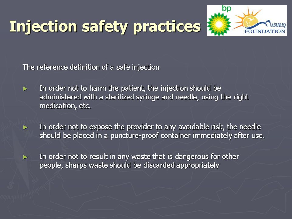 Injection safety practices The reference definition of a safe injection ► In order not to harm the patient, the injection should be administered with a sterilized syringe and needle, using the right medication, etc.