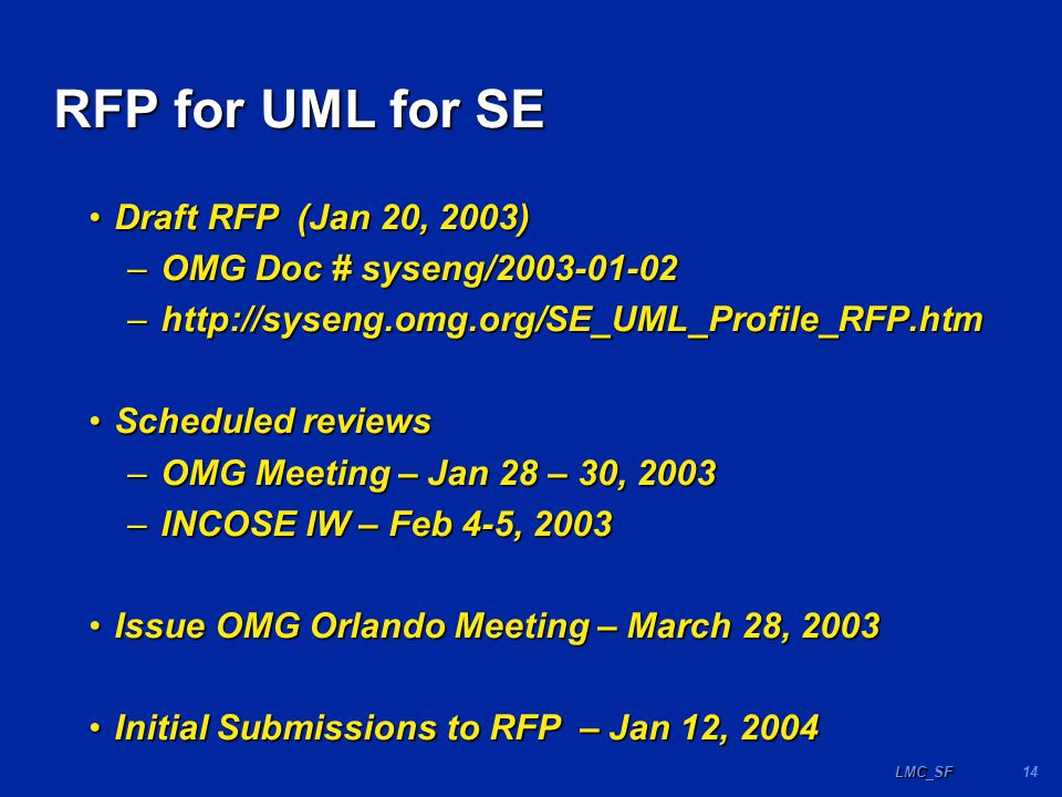 14LMC_SF RFP for UML for SE Draft RFP (Jan 20, 2003)Draft RFP (Jan 20, 2003) –OMG Doc # syseng/2003-01-02 –http://syseng.omg.org/SE_UML_Profile_RFP.htm Scheduled reviewsScheduled reviews –OMG Meeting – Jan 28 – 30, 2003 –INCOSE IW – Feb 4-5, 2003 Issue OMG Orlando Meeting – March 28, 2003Issue OMG Orlando Meeting – March 28, 2003 Initial Submissions to RFP – Jan 12, 2004Initial Submissions to RFP – Jan 12, 2004