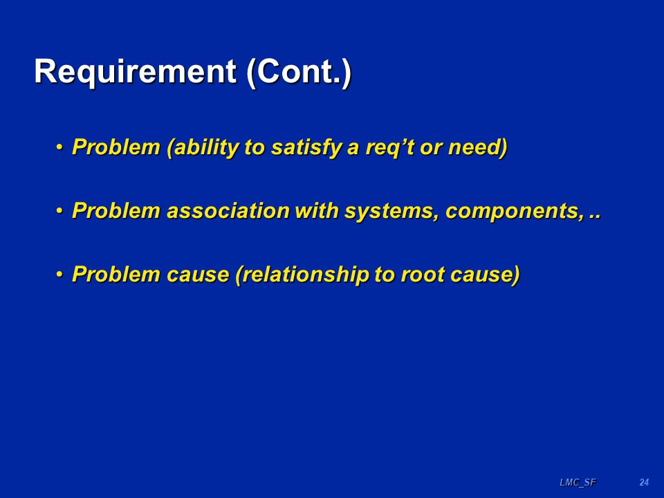 24LMC_SF Requirement (Cont.) Problem (ability to satisfy a req't or need)Problem (ability to satisfy a req't or need) Problem association with systems, components,..Problem association with systems, components,..