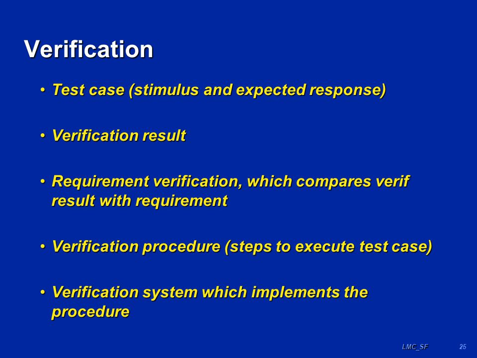 25LMC_SF Verification Test case (stimulus and expected response)Test case (stimulus and expected response) Verification resultVerification result Requirement verification, which compares verif result with requirementRequirement verification, which compares verif result with requirement Verification procedure (steps to execute test case)Verification procedure (steps to execute test case) Verification system which implements the procedureVerification system which implements the procedure