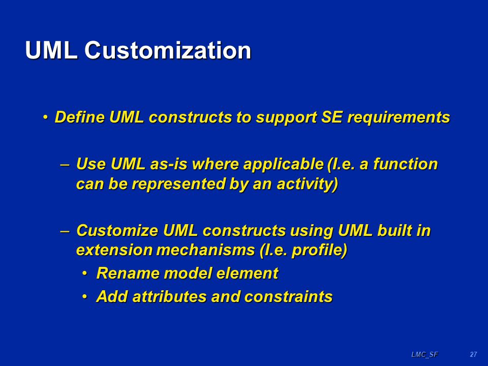 27LMC_SF UML Customization Define UML constructs to support SE requirementsDefine UML constructs to support SE requirements –Use UML as-is where applicable (I.e.