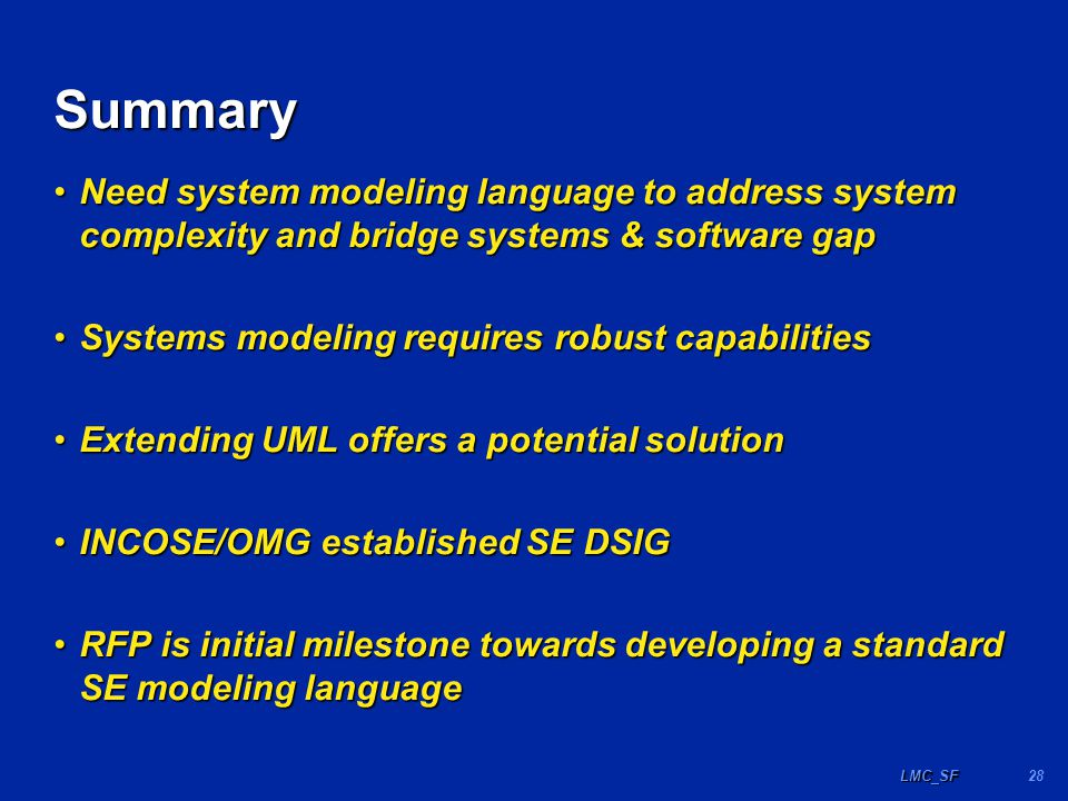 28LMC_SF Summary Need system modeling language to address system complexity and bridge systems & software gapNeed system modeling language to address system complexity and bridge systems & software gap Systems modeling requires robust capabilitiesSystems modeling requires robust capabilities Extending UML offers a potential solutionExtending UML offers a potential solution INCOSE/OMG established SE DSIGINCOSE/OMG established SE DSIG RFP is initial milestone towards developing a standard SE modeling languageRFP is initial milestone towards developing a standard SE modeling language