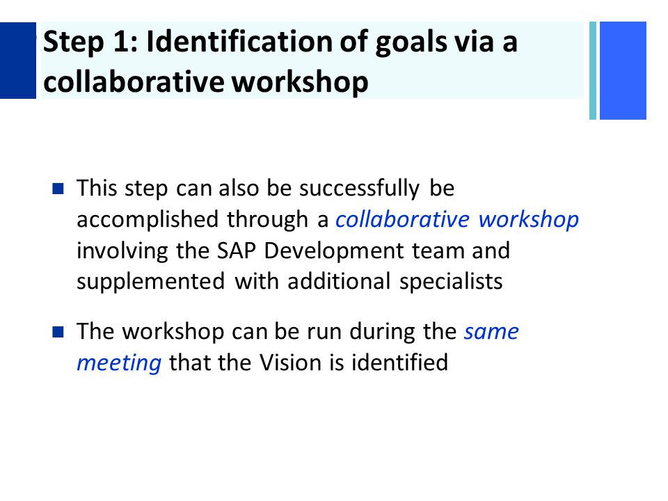+ Step 1: Identification of goals via a collaborative workshop This step can also be successfully be accomplished through a collaborative workshop involving the SAP Development team and supplemented with additional specialists The workshop can be run during the same meeting that the Vision is identified