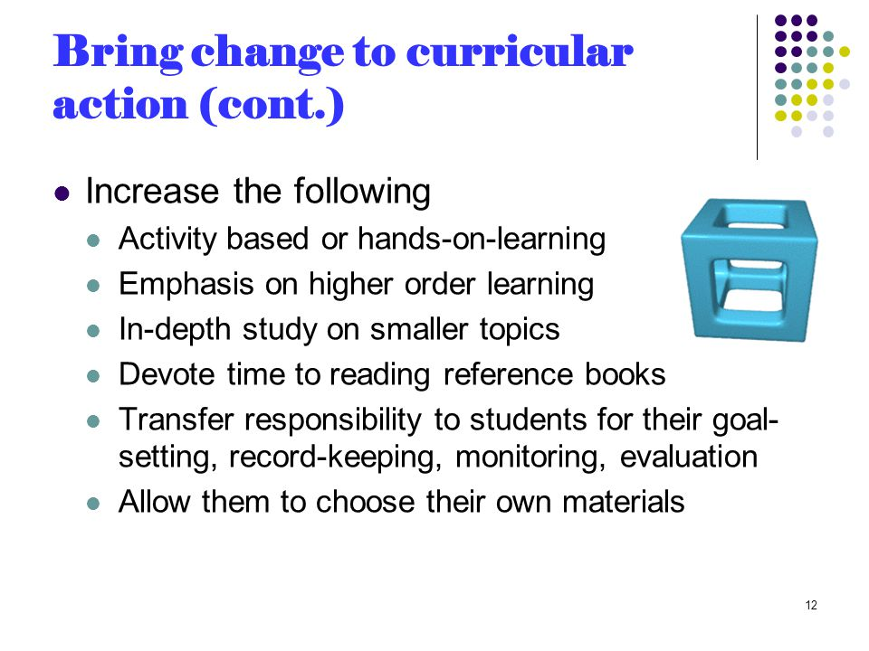Bring change to curricular action (cont.) Increase the following Activity based or hands-on-learning Emphasis on higher order learning In-depth study on smaller topics Devote time to reading reference books Transfer responsibility to students for their goal- setting, record-keeping, monitoring, evaluation Allow them to choose their own materials 12