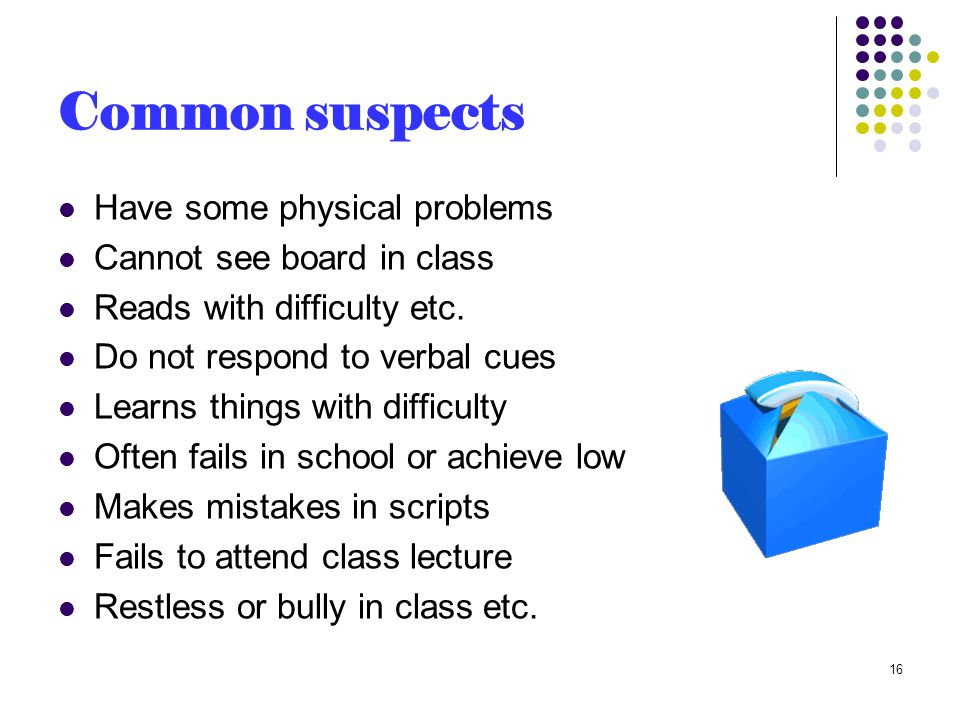 Common suspects Have some physical problems Cannot see board in class Reads with difficulty etc.