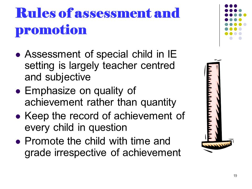 Rules of assessment and promotion Assessment of special child in IE setting is largely teacher centred and subjective Emphasize on quality of achievement rather than quantity Keep the record of achievement of every child in question Promote the child with time and grade irrespective of achievement 19