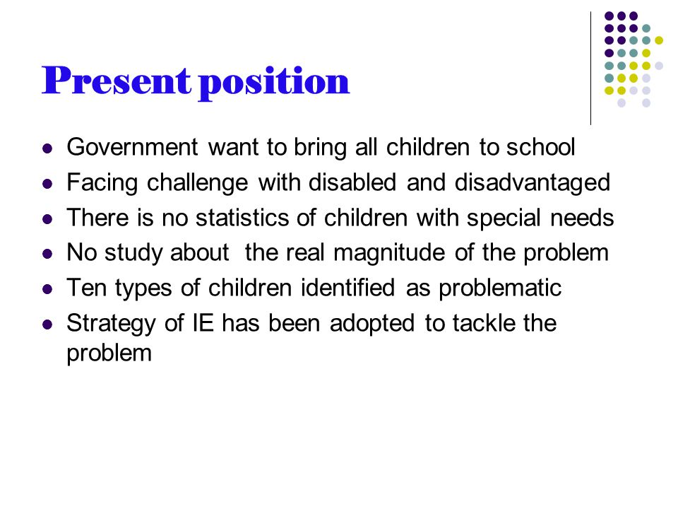 Present position Government want to bring all children to school Facing challenge with disabled and disadvantaged There is no statistics of children with special needs No study about the real magnitude of the problem Ten types of children identified as problematic Strategy of IE has been adopted to tackle the problem