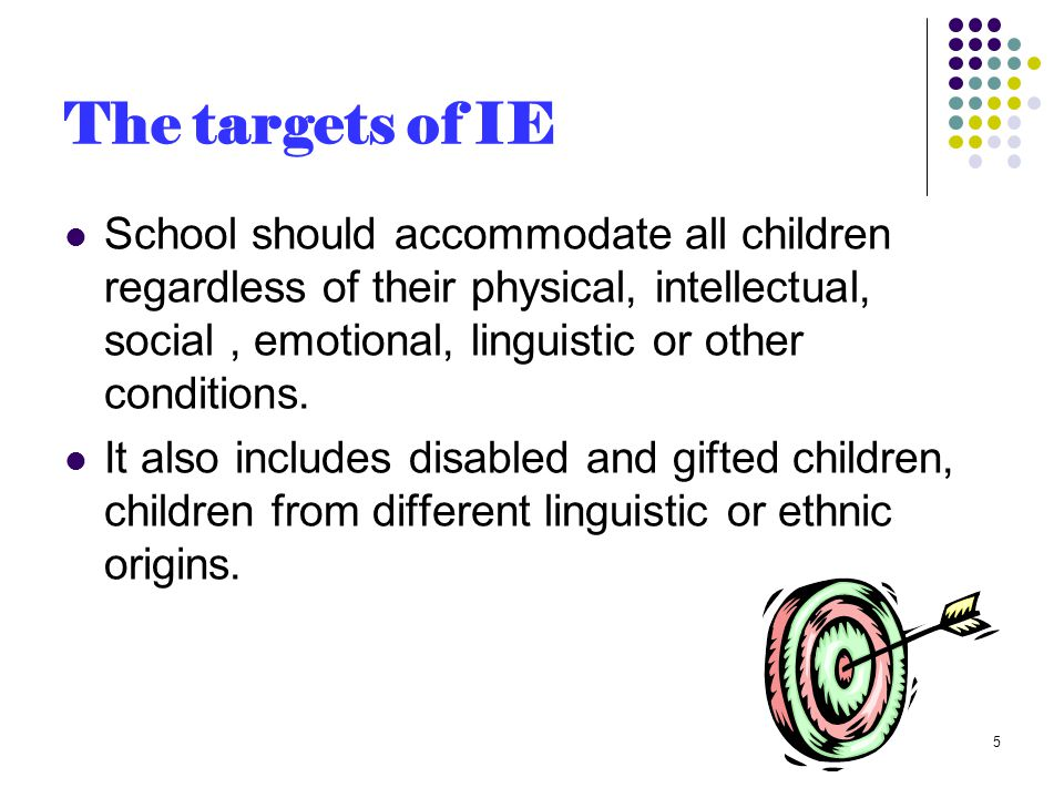 The targets of IE School should accommodate all children regardless of their physical, intellectual, social, emotional, linguistic or other conditions.