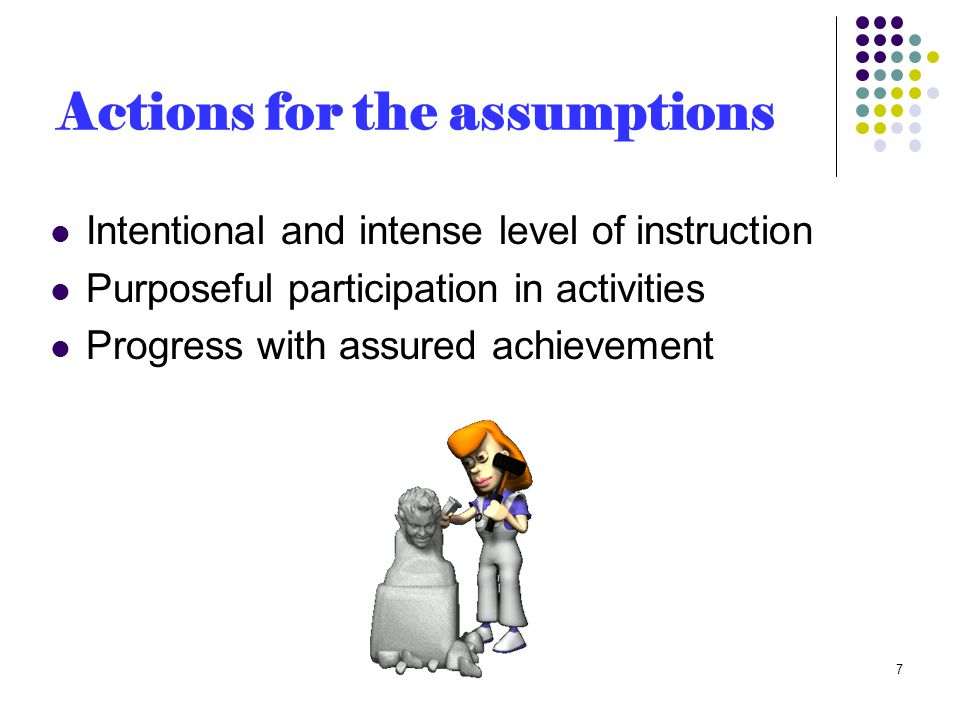 Actions for the assumptions Intentional and intense level of instruction Purposeful participation in activities Progress with assured achievement 7
