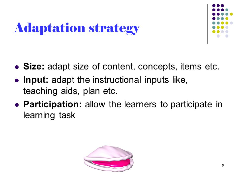 Adaptation strategy (cont.) Difficulty: reduce difficulty by adapting skills or aids Alternate: have alternate expectation from students Time: adapt the time as per need 10