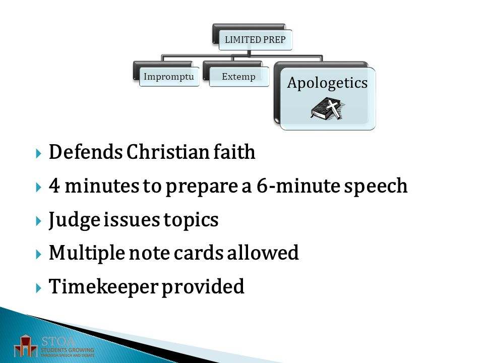  Defends Christian faith  4 minutes to prepare a 6-minute speech  Judge issues topics  Multiple note cards allowed  Timekeeper provided LIMITED PREP Apologetics Impromptu Extemp