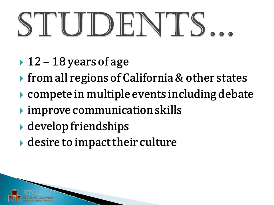  12 – 18 years of age  from all regions of California & other states  compete in multiple events including debate  improve communication skills  develop friendships  desire to impact their culture