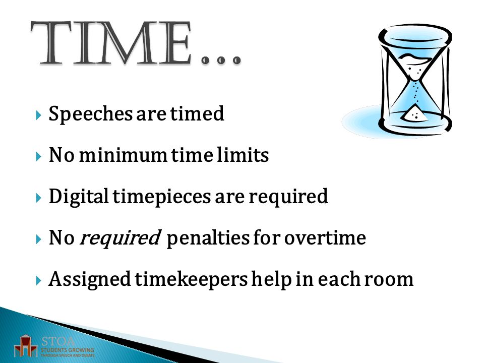  Speeches are timed  No minimum time limits  Digital timepieces are required  No required penalties for overtime  Assigned timekeepers help in each room