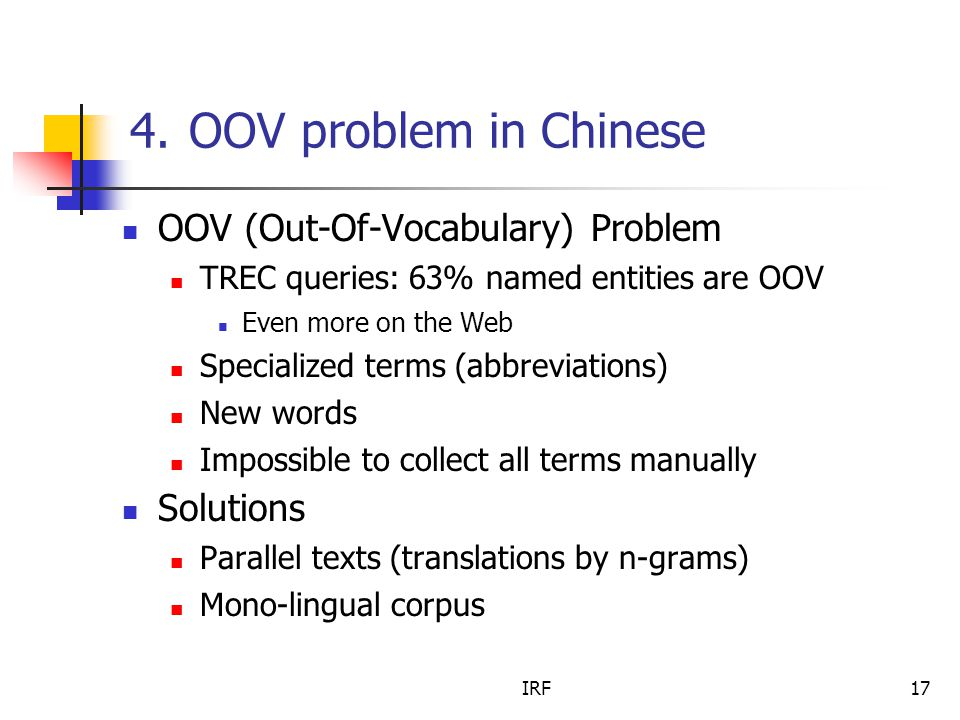 IRF17 4. OOV problem in Chinese OOV (Out-Of-Vocabulary) Problem TREC queries: 63% named entities are OOV Even more on the Web Specialized terms (abbre