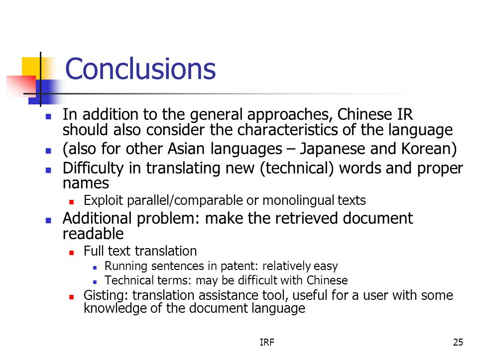 IRF25 Conclusions In addition to the general approaches, Chinese IR should also consider the characteristics of the language (also for other Asian languages – Japanese and Korean) Difficulty in translating new (technical) words and proper names Exploit parallel/comparable or monolingual texts Additional problem: make the retrieved document readable Full text translation Running sentences in patent: relatively easy Technical terms: may be difficult with Chinese Gisting: translation assistance tool, useful for a user with some knowledge of the document language