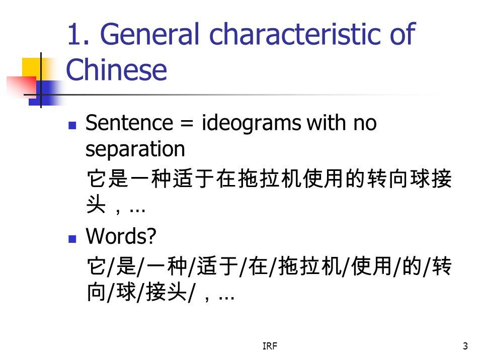 IRF3 1. General characteristic of Chinese Sentence = ideograms with no separation 它是一种适于在拖拉机使用的转向球接 头, … Words? 它 / 是 / 一种 / 适于 / 在 / 拖拉机 / 使用 / 的 / 转