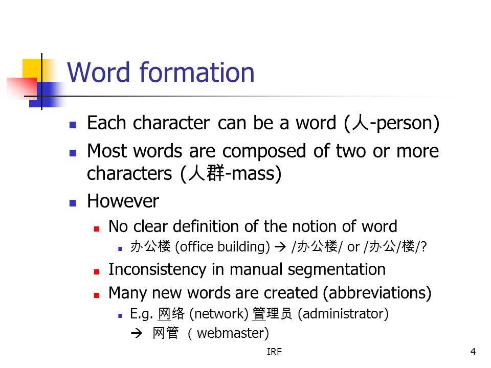 IRF4 Word formation Each character can be a word ( 人 -person) Most words are composed of two or more characters ( 人群 -mass) However No clear definition of the notion of word 办公楼 (office building)  / 办公楼 / or / 办公 / 楼 /.