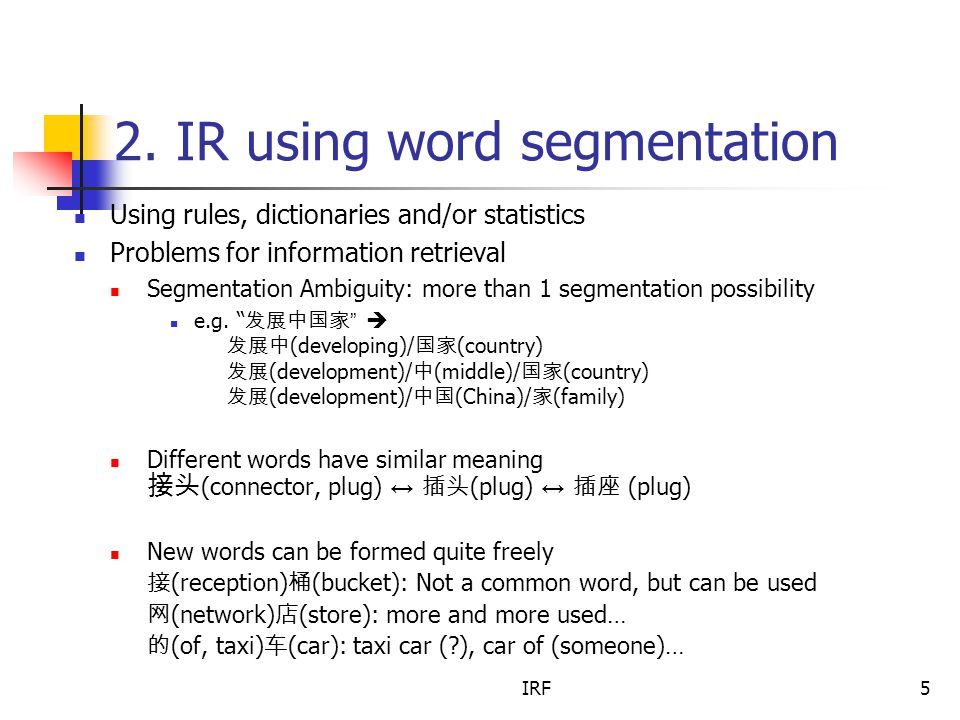 IRF5 2. IR using word segmentation Using rules, dictionaries and/or statistics Problems for information retrieval Segmentation Ambiguity: more than 1