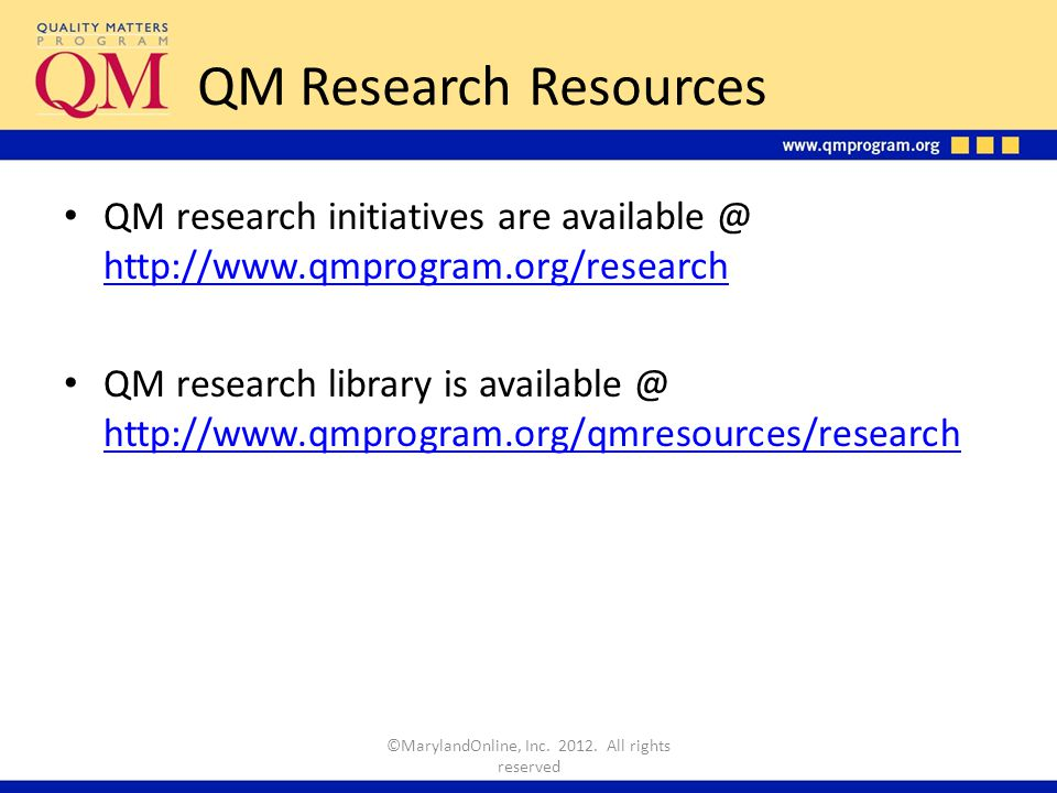 QM Research Resources QM research initiatives are available @ http://www.qmprogram.org/research http://www.qmprogram.org/research QM research library is available @ http://www.qmprogram.org/qmresources/research http://www.qmprogram.org/qmresources/research ©MarylandOnline, Inc.