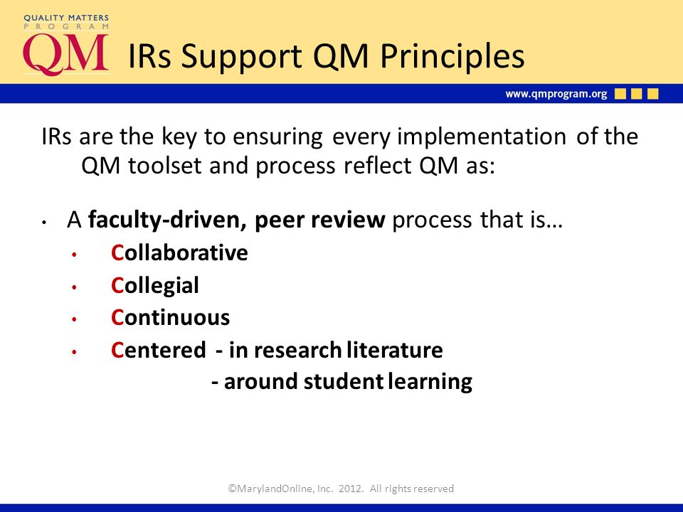 IRs Support QM Principles IRs are the key to ensuring every implementation of the QM toolset and process reflect QM as: A faculty-driven, peer review
