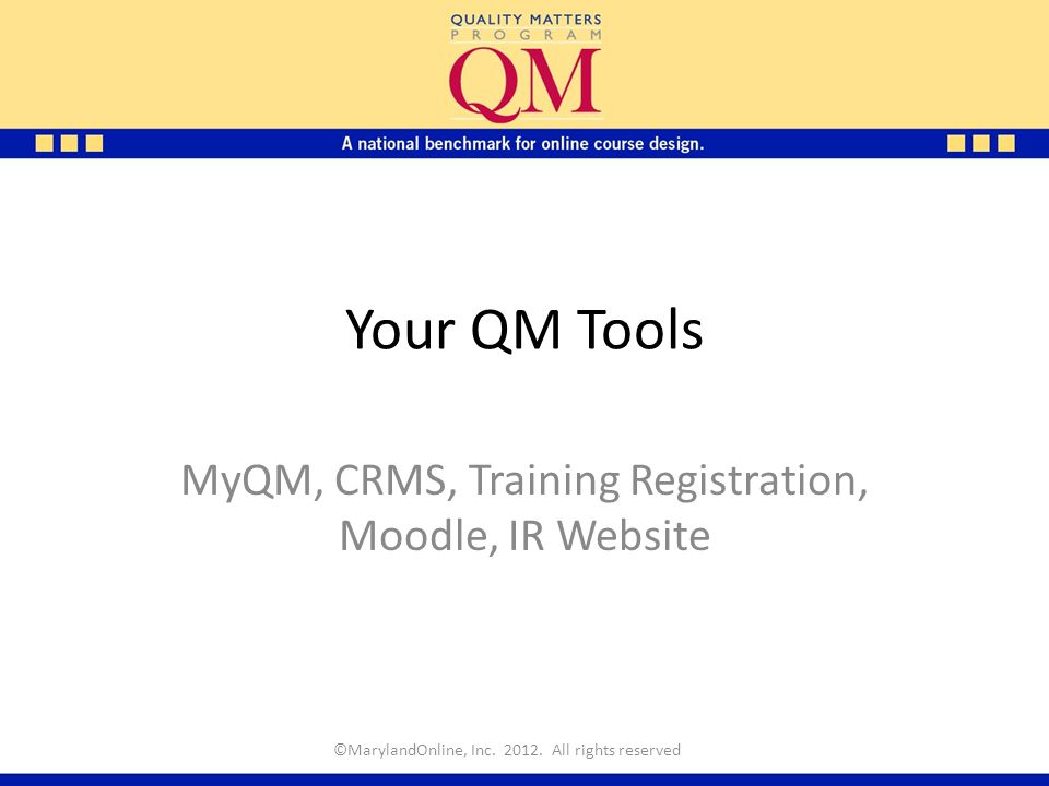 Your QM Tools MyQM, CRMS, Training Registration, Moodle, IR Website ©MarylandOnline, Inc. 2012. All rights reserved