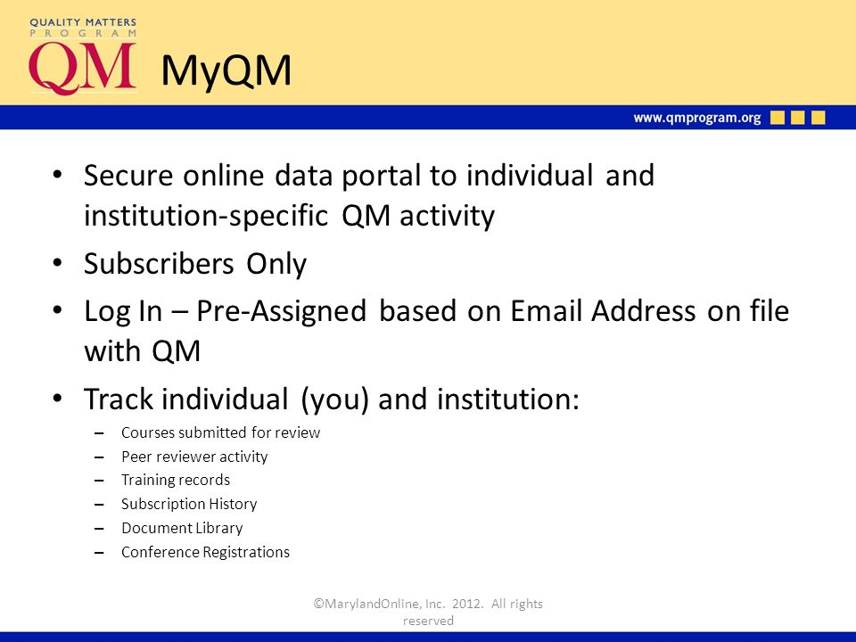 MyQM Secure online data portal to individual and institution-specific QM activity Subscribers Only Log In – Pre-Assigned based on Email Address on file with QM Track individual (you) and institution: – Courses submitted for review – Peer reviewer activity – Training records – Subscription History – Document Library – Conference Registrations ©MarylandOnline, Inc.