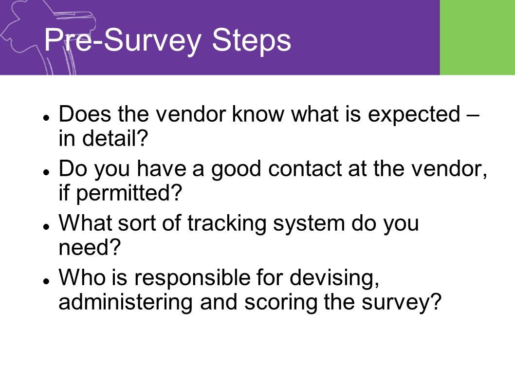 Pre-Survey Steps Does the vendor know what is expected – in detail.
