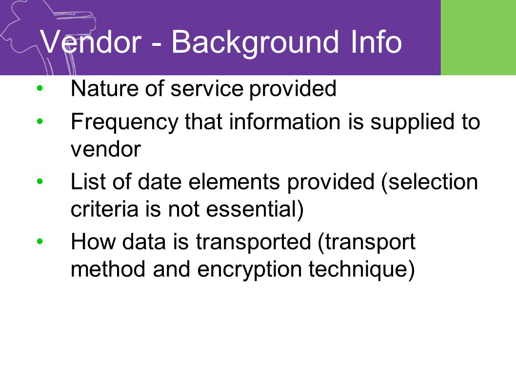 Vendor - Background Info Nature of service provided Frequency that information is supplied to vendor List of date elements provided (selection criteria is not essential) How data is transported (transport method and encryption technique)
